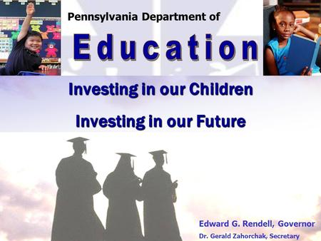 Investing in our Children Investing in our Future Pennsylvania Department of Edward G. Rendell, Governor Dr. Gerald Zahorchak, Secretary.