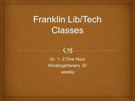 Gr. 1- 2 One Hour Kindergarteners 30 weekly.  o With classroom teacher & librarian o Read Aloud o Checkout or 'Looking' time o Choose o Request help.