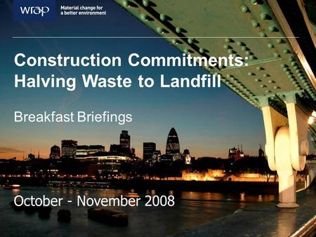 Construction Commitments: Halving Waste to Landfill Breakfast Briefings October - November 2008.