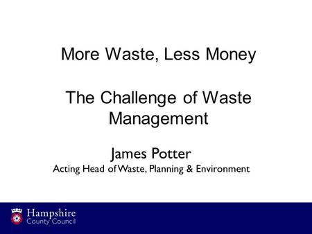 More Waste, Less Money The Challenge of Waste Management James Potter Acting Head of Waste, Planning & Environment.