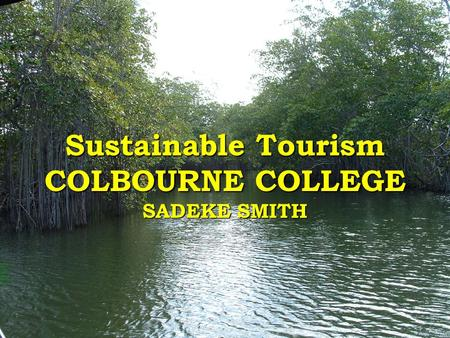 Sustainable Tourism COLBOURNE COLLEGE SADEKE SMITH.