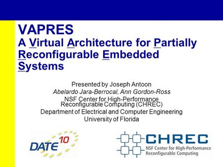 VAPRES A Virtual Architecture for Partially Reconfigurable Embedded Systems Presented by Joseph Antoon Abelardo Jara-Berrocal, Ann Gordon-Ross NSF Center.