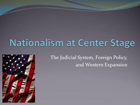 The Judicial System, Foreign Policy, and Western Expansion.