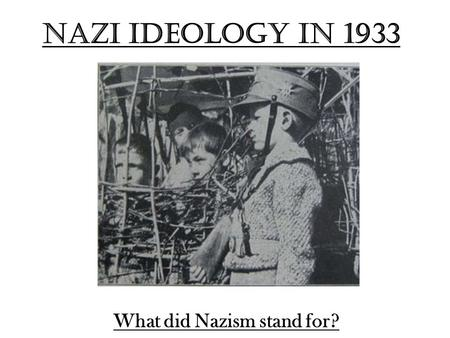 Nazi Ideology in 1933 What did Nazism stand for?.