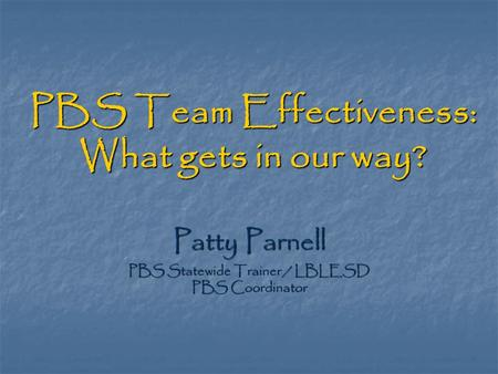 PBS Team Effectiveness: What gets in our way? Patty Parnell PBS Statewide Trainer / LBLESD PBS Coordinator.