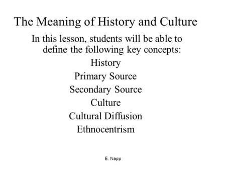 E. Napp The Meaning of History and Culture In this lesson, students will be able to define the following key concepts: History Primary Source Secondary.