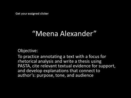 """Meena Alexander"" Objective: To practice annotating a text with a focus for rhetorical analysis and write a thesis using PASTA, cite relevant textual evidence."