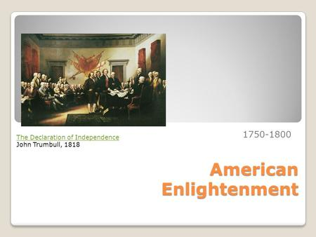 American Enlightenment 1750-1800 The Declaration of Independence John Trumbull, 1818.