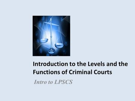 Introduction to the Levels and the Functions of Criminal Courts Intro to LPSCS.