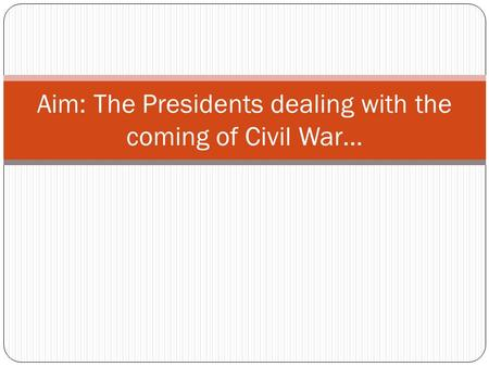 Aim: The Presidents dealing with the coming of Civil War…