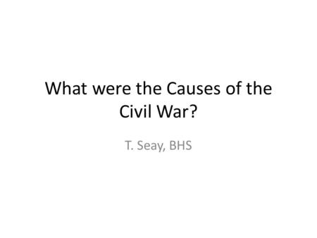 What were the Causes of the Civil War? T. Seay, BHS.