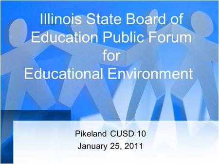 Illinois State Board of Education Public Forum for Educational Environment Pikeland CUSD 10 January 25, 2011.