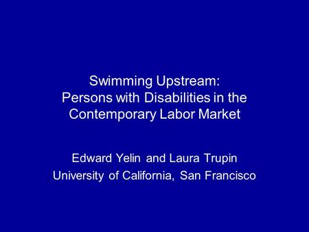 Swimming Upstream: Persons with Disabilities in the Contemporary Labor Market Edward Yelin and Laura Trupin University of California, San Francisco.