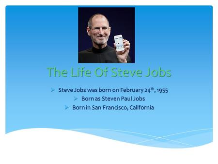 The Life Of Steve Jobs  Steve Jobs was born on February 24 th, 1955  Born as Steven Paul Jobs  Born in San Francisco, California.