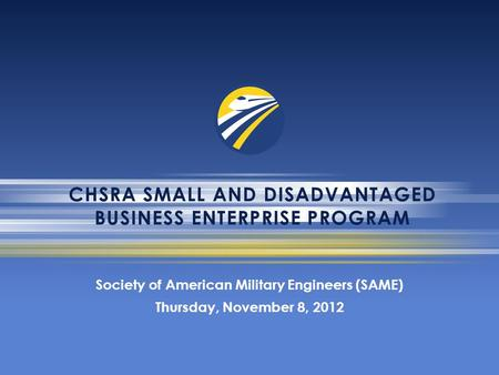 CHSRA SMALL AND DISADVANTAGED BUSINESS ENTERPRISE PROGRAM Society of American Military Engineers (SAME) Thursday, November 8, 2012.