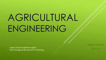 AGRICULTURAL ENGINEERING Shane Mitchel 9/21/15 Agricultural engineers apply technological advances to farming.