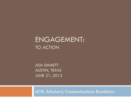 ENGAGEMENT: TO ACTION ADA EMMETT AUSTIN, TEXAS JUNE 21, 2013 ACRL Scholarly Communications Roadshow.
