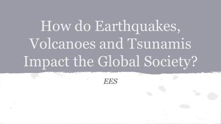 How do Earthquakes, Volcanoes and Tsunamis Impact the Global Society? EES.