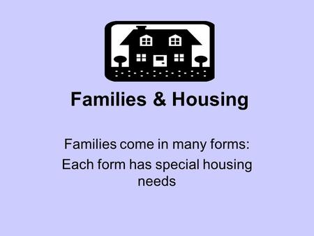 Families & Housing Families come in many forms: Each form has special housing needs.