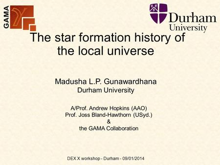 The star formation history of the local universe A/Prof. Andrew Hopkins (AAO) Prof. Joss Bland-Hawthorn (USyd.) & the GAMA Collaboration Madusha L.P. Gunawardhana.