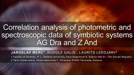 Correlation analysis of photometric and spectroscopic data of symbiotic systems AG Dra and Z And JAROSLAV MERC 1, RUDOLF GÁLIS 1, LAURITS LEEDJÄRV 2 1.