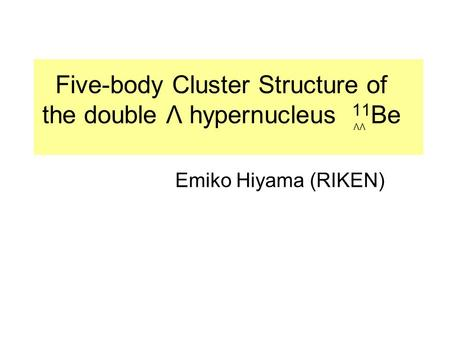 Five-body Cluster Structure of the double Λ hypernucleus 11 Be Emiko Hiyama (RIKEN) ΛΛ.