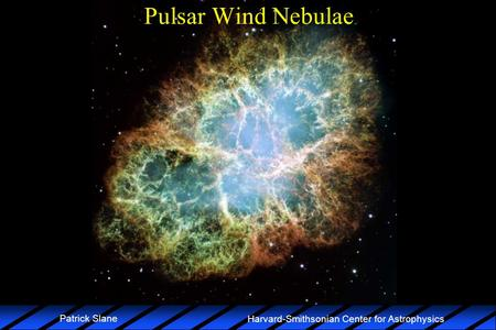 Harvard-Smithsonian Center for Astrophysics Patrick Slane Pulsar Wind Nebulae.