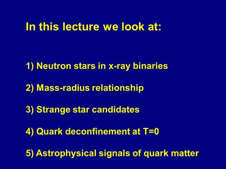 In this lecture we look at: 1) Neutron stars in x-ray binaries 2) Mass-radius relationship 3) Strange star candidates 4) Quark deconfinement at T=0 5)