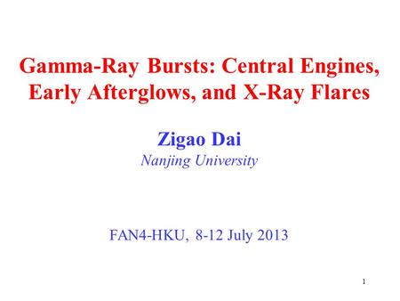 1 Gamma-Ray Bursts: Central Engines, Early Afterglows, and X-Ray Flares Zigao Dai Nanjing University FAN4-HKU, 8-12 July 2013.