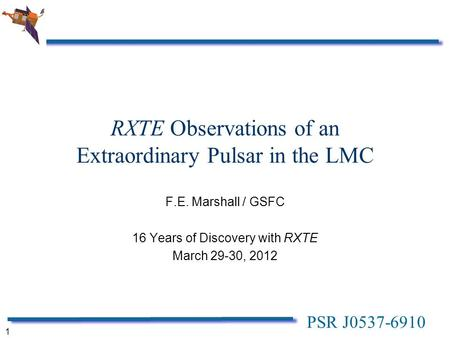 PSR J0537-6910 1 RXTE Observations of an Extraordinary Pulsar in the LMC F.E. Marshall / GSFC 16 Years of Discovery with RXTE March 29-30, 2012.