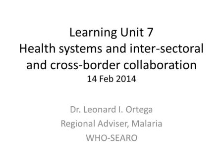 Learning Unit 7 Health systems and inter-sectoral and cross-border collaboration 14 Feb 2014 Dr. Leonard I. Ortega Regional Adviser, Malaria WHO-SEARO.