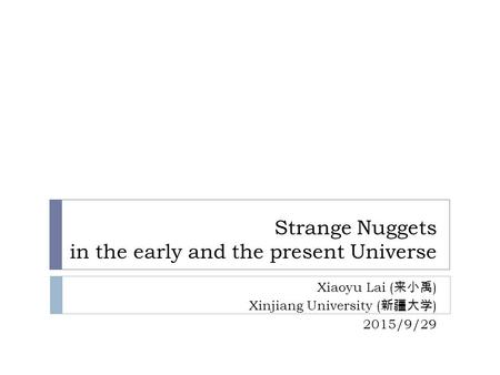 Strange Nuggets in the early and the present Universe Xiaoyu Lai ( 来小禹 ) Xinjiang University ( 新疆大学 ) 2015/9/29.