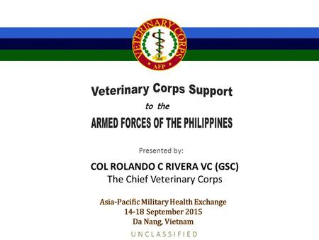 COL ROLANDO C RIVERA VC (GSC) The Chief Veterinary Corps Presented by: U N C L A S S I F I E D to the.