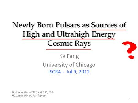Newly Born Pulsars as Sources of High and Ultrahigh Energy Cosmic Rays Ke Fang University of Chicago ISCRA - Jul 9, 2012 1 KF, Kotera, Olinto 2012, ApJ,