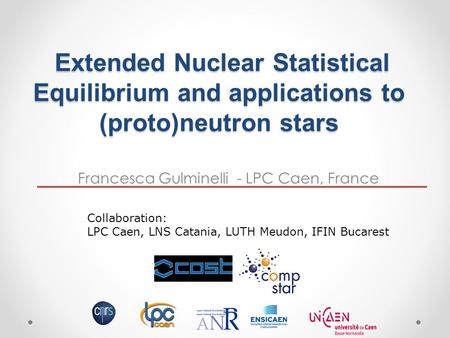 Francesca Gulminelli - LPC Caen, France Extended Nuclear Statistical Equilibrium and applications to (proto)neutron stars Extended Nuclear Statistical.