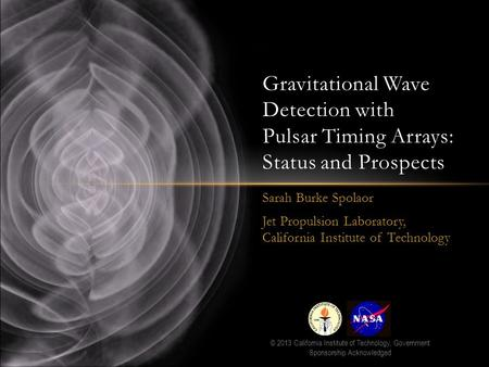Sarah Burke Spolaor Jet Propulsion Laboratory, California Institute of Technology Gravitational Wave Detection with Pulsar Timing Arrays: Status and Prospects.