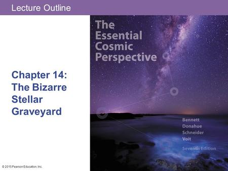 Lecture Outline Chapter 14: The Bizarre Stellar Graveyard © 2015 Pearson Education, Inc.