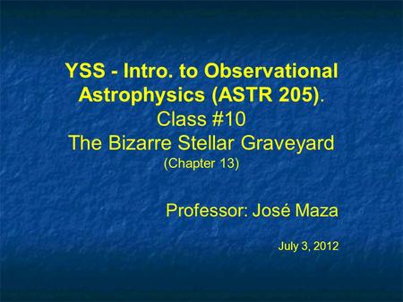 YSS - Intro. to Observational Astrophysics (ASTR 205). Class #10 The Bizarre Stellar Graveyard (Chapter 13) Professor: José Maza July 3, 2012 Professor:
