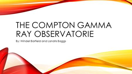 THE COMPTON GAMMA RAY OBSERVATORIE By: Windell Barfield and Landris Baggs.