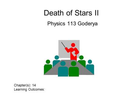Death of Stars II Physics 113 Goderya Chapter(s): 14