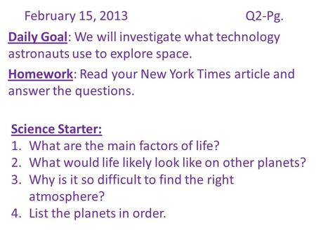 February 15, 2013Q2-Pg. Daily Goal: We will investigate what technology astronauts use to explore space. Homework: Read your New York Times article and.
