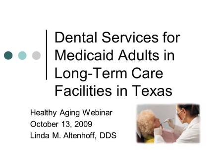 Dental Services for Medicaid Adults in Long-Term Care Facilities in Texas Healthy Aging Webinar October 13, 2009 Linda M. Altenhoff, DDS.