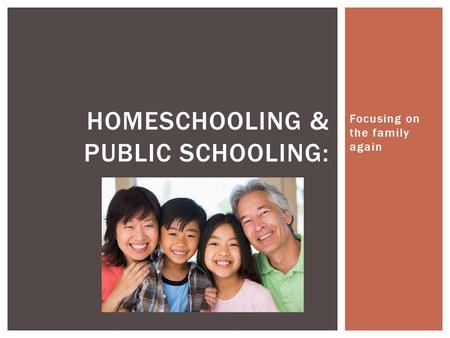 Focusing on the family again HOMESCHOOLING & PUBLIC SCHOOLING:
