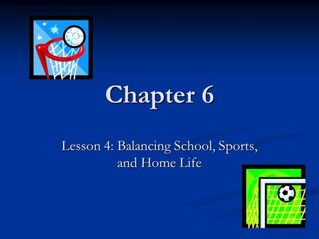 Chapter 6 Lesson 4: Balancing School, Sports, and Home Life.