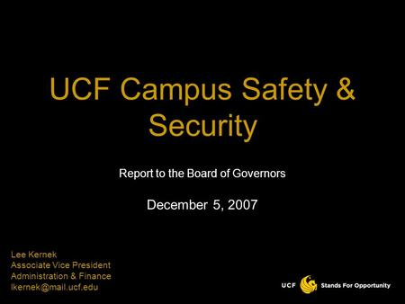 Report to the Board of Governors December 5, 2007 UCF Campus Safety & Security Lee Kernek Associate Vice President Administration & Finance