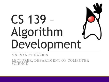 CS 139 – Algorithm Development MS. NANCY HARRIS LECTURER, DEPARTMENT OF COMPUTER SCIENCE.