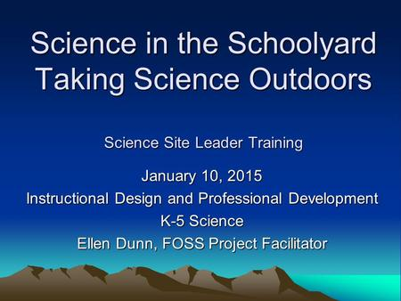 Science in the Schoolyard Taking Science Outdoors Science Site Leader Training January 10, 2015 Instructional Design and Professional Development K-5 Science.