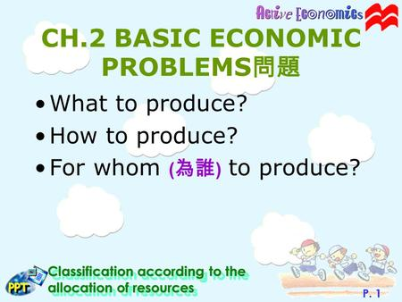 P. 1 Classification according to the allocation of resources PPTPPT CH.2 BASIC ECONOMIC PROBLEMS 問題 What to produce? How to produce? For whom ( 為誰 ) to.