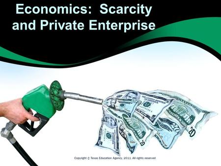 Economics: Scarcity and Private Enterprise Copyright © Texas Education Agency, 2011. All rights reserved.
