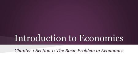 Introduction to Economics Chapter 1 Section 1: The Basic Problem in Economics.